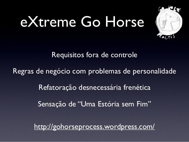 eXtreme Go Horse http://gohorseprocess.files.wordpress.com/2010/06/xghm.jpg