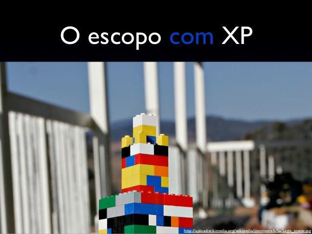 O escopo com XP Aprendemos a separar melhor as histórias Cliente participa ativamente dos planejamentos Diminuição do re-t...