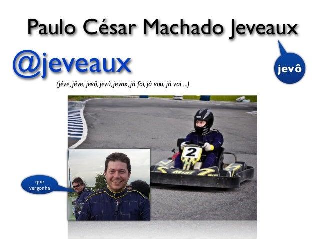 @jeveaux(jéve, jêve, jevô, jevú, jevax, já foi, já vou, já vai ...) que vergonha Paulo César Machado Jeveaux jevô