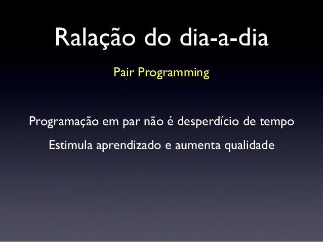 Ralação do dia-a-dia Pair Programming Programação em par não é desperdício de tempo Estimula aprendizado e aumenta qualida...