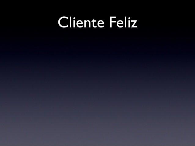 Cliente Feliz Feedback e atenção constante Sinceridade (nas horas boas e ruins)