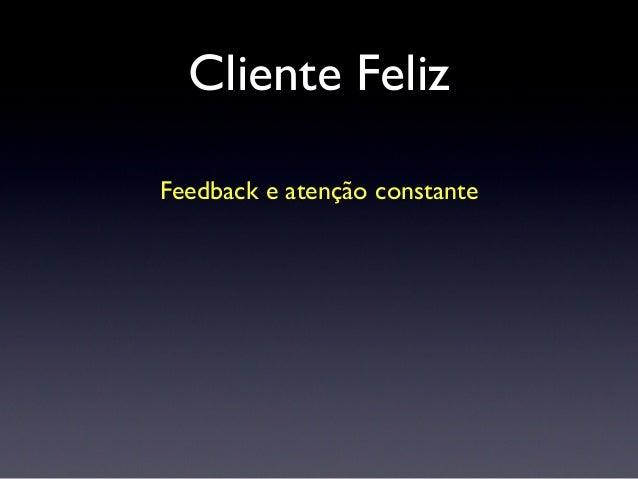Cliente Feliz Feedback e atenção constante Sinceridade (nas horas boas e ruins) Você vivendo o produto dele