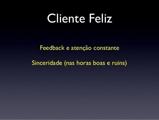 Cliente Feliz Feedback e atenção constante Sinceridade (nas horas boas e ruins) Você vivendo o produto dele Saindo o norma...