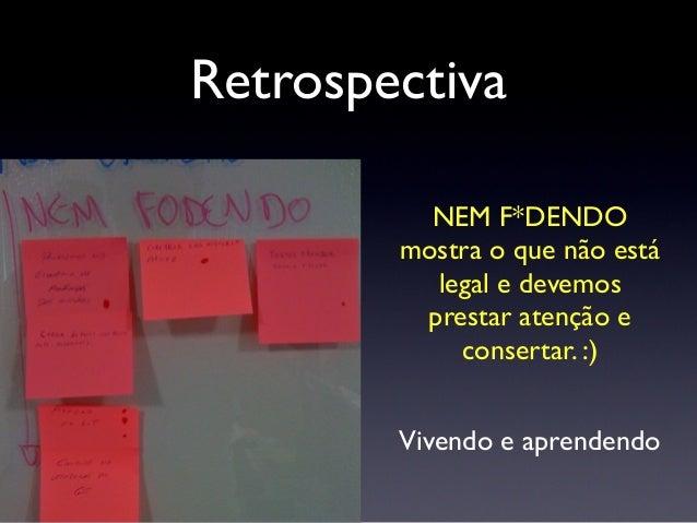 Retrospectiva A retrospectiva tem que ser um momento de reflexão com o pensamento que as coisas podem falhar e devem ser me...