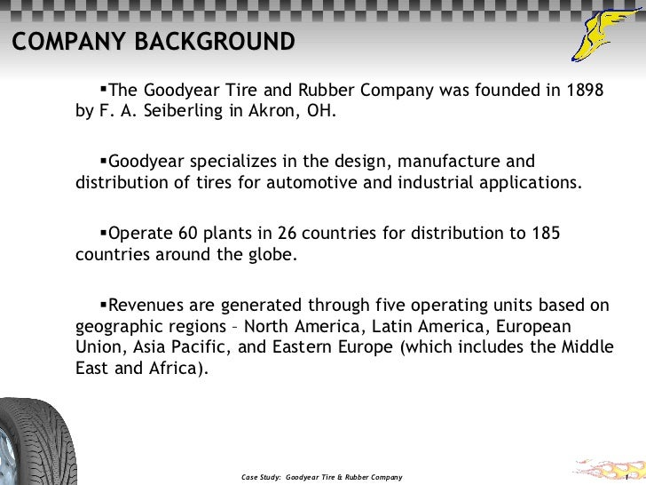 COMPANY BACKGROUND <ul><li>The Goodyear Tire and Rubber Company was founded in 1898 by F. A. Seiberling in Akron, OH.  </l...