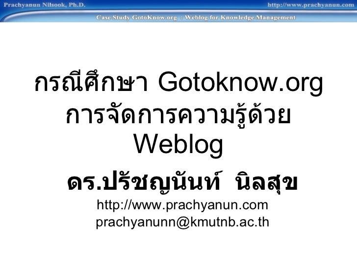 กรณีศึกษา  Gotoknow.org การจัดการความรู้ด้วย  Weblog ดร . ปรัชญนันท์  นิลสุข http://www.prachyanun.com [email_address]
