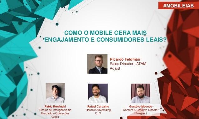 COMO O MOBILE GERA MAIS ENGAJAMENTO E CONSUMIDORES LEAIS? Ricardo Feldman Sales Director LATAM Adjust Rafael Carvalho Head...