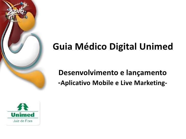 Guia Médico Digital Unimed<br />Desenvolvimento e lançamento<br />-AplicativoMobile e Live Marketing-<br />