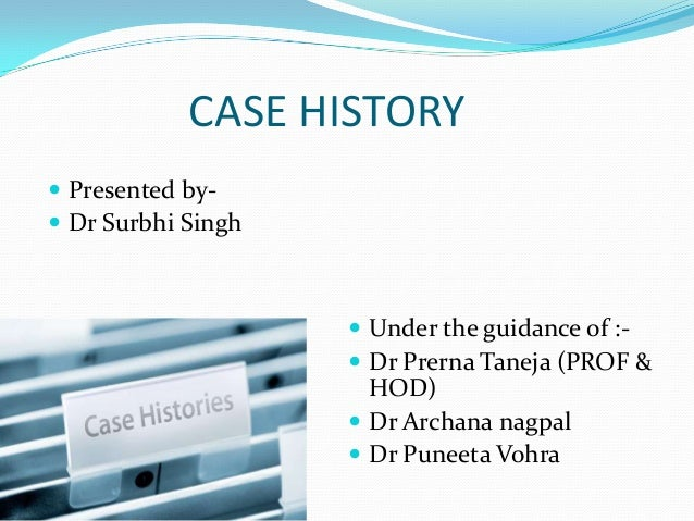 CASE HISTORY  Presented by Dr Surbhi Singh   Under the guidance of : Dr Prerna Taneja (PROF &  HOD)  Dr Archana nagpa...