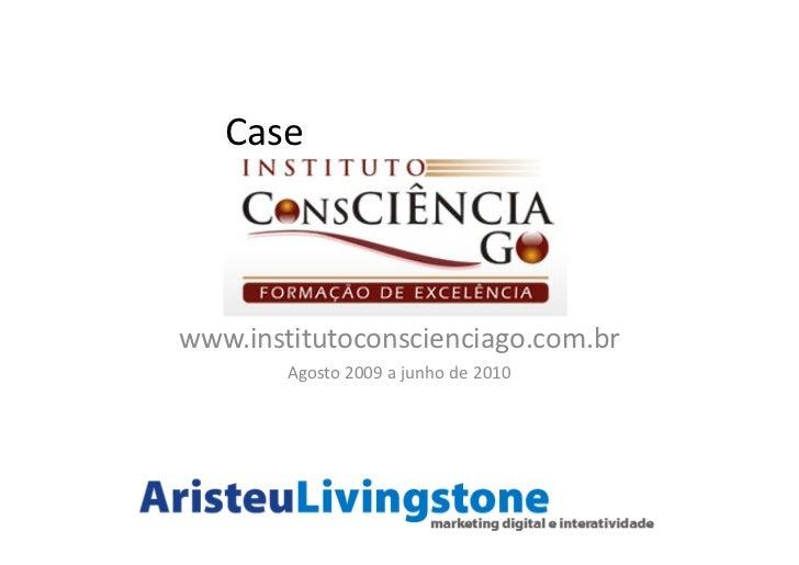 Casewww.institutoconscienciago.com.br        Agosto 2009 a junho de 2010