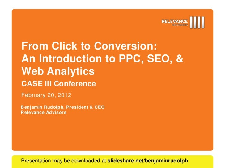 From Click to Conversion:An Introduction to PPC, SEO, &Web AnalyticsCASE III ConferenceFebruary 20, 2012Benjamin Rudolph, ...