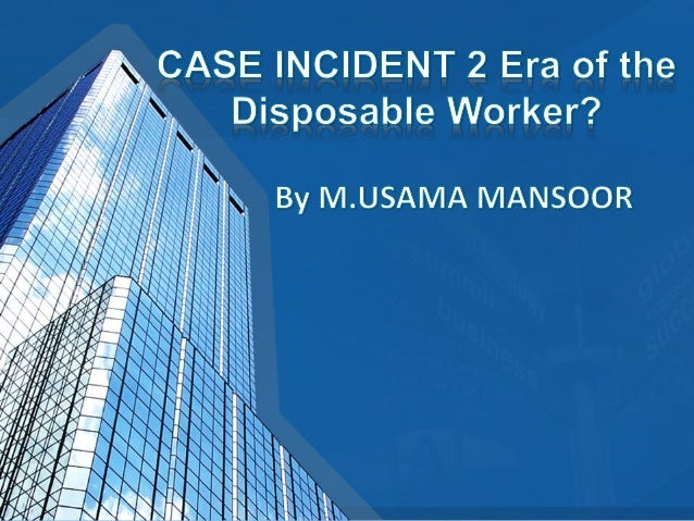 case incident 2 era of the disposable worker Era of the disposable worker rachel walker kaplan university mt 302-03 organizational behavior professor pam delotell may 20, 2013 1) to what extent can individual business decisions (as opposed to economic forces) explain deterioration in working conditions for many workers.