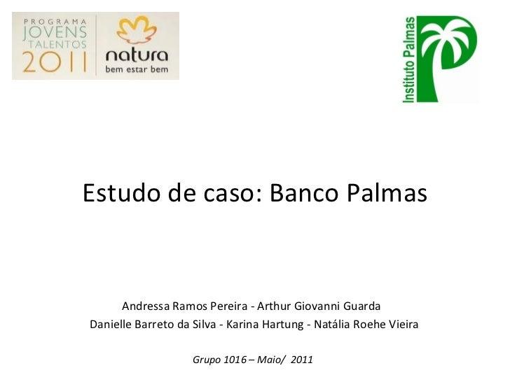 Estudo de caso: Banco Palmas Andressa Ramos Pereira - Arthur Giovanni Guarda  Danielle Barreto da Silva - Karina Hartung -...