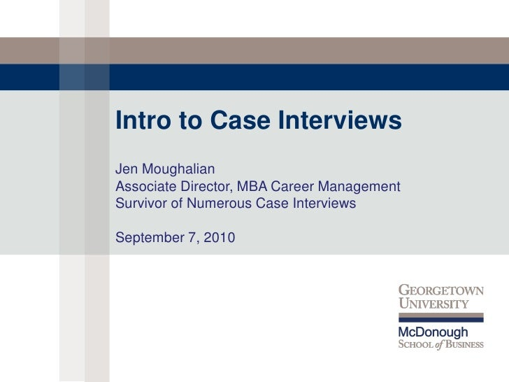 Intro to Case InterviewsJen MoughalianAssociate Director, MBA Career ManagementSurvivor of Numerous Case InterviewsSeptemb...