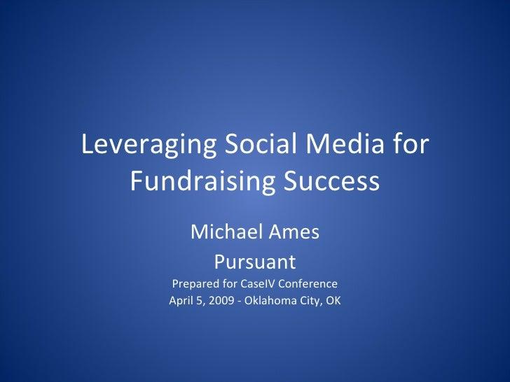 Leveraging Social Media for Fundraising Success Michael Ames Pursuant Prepared for CaseIV Conference April 5, 2009 - Oklah...