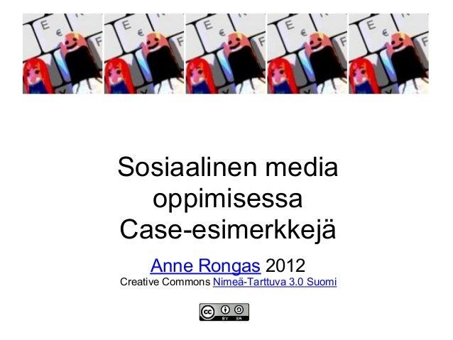 Sosiaalinen media  oppimisessaCase-esimerkkejä     Anne Rongas 2012Creative Commons Nimeä-Tarttuva 3.0 Suomi