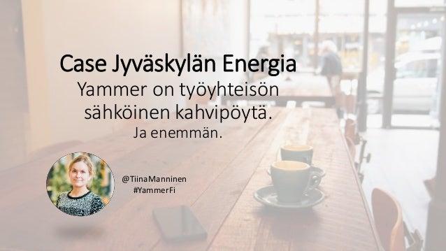 @TiinaManninen #YammerFi Case Jyväskylän Energia Yammer on työyhteisön sähköinen kahvipöytä. Ja enemmän.