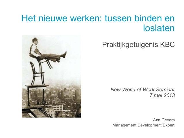 Het nieuwe werken: tussen binden enloslatenPraktijkgetuigenis KBCNew World of Work Seminar7 mei 2013Ann GeversManagement D...