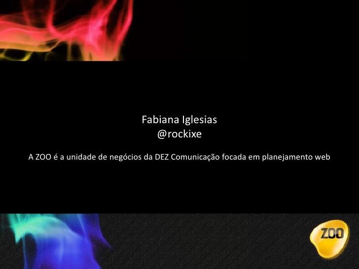 Fabiana Iglesias  <br />@rockixe<br />A ZOO é a unidade de negócios da DEZ Comunicação focada em planejamento web<br />