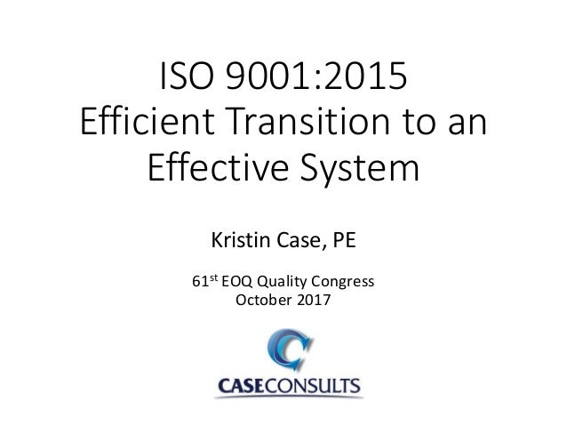 ISO 9001:2015 Efficient Transition to an Effective System Kristin Case, PE 61st EOQ Quality Congress October 2017