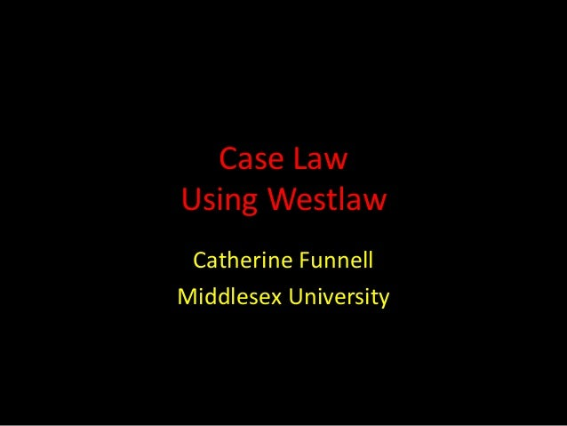 Case Law Using Westlaw Catherine Funnell Middlesex University