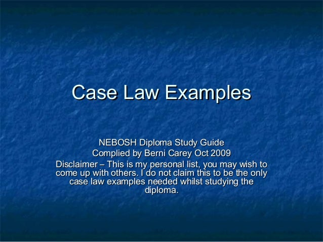 Case Law ExamplesCase Law Examples NEBOSH Diploma Study GuideNEBOSH Diploma Study Guide Complied by Berni Carey Oct 2009Co...