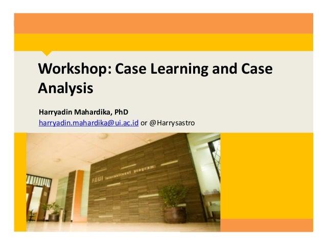 Workshop: Case Learning and Case Analysis Harryadin Mahardika, PhD harryadin.mahardika@ui.ac.id or @Harrysastro