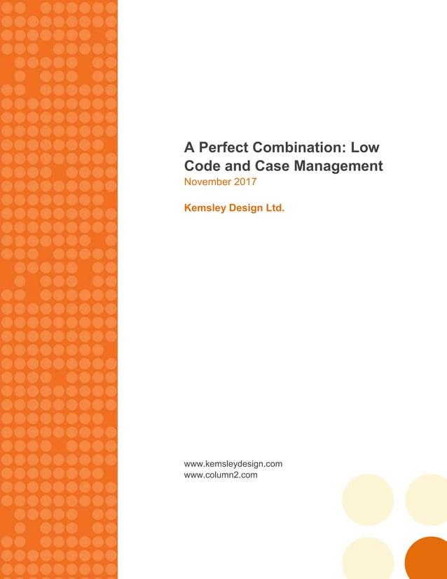 A Perfect Combination: Low Code and Case Management November 2017 Kemsley Design Ltd. www.kemsleydesign.com www.column2.com