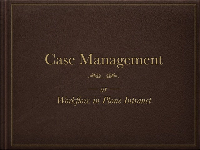 Case Management — or — Workflow in Plone Intranet