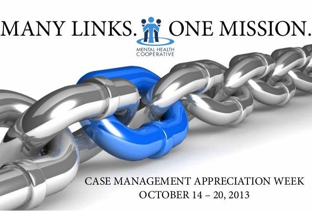 MANY LINKS. CASE MANAGEMENT APPRECIATION WEEK OCTOBER 14 – 20, 2013 ONE MISSION.