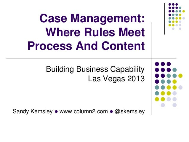 Case Management: Where Rules Meet Process And Content Building Business Capability Las Vegas 2013  Sandy Kemsley l www.col...
