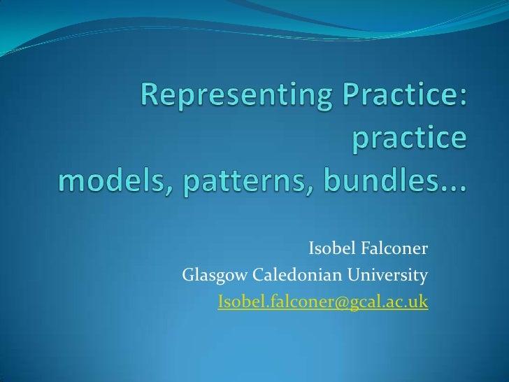 Representing Practice: practice models, patterns, bundles...<br />Isobel Falconer<br />Glasgow Caledonian University<br />...