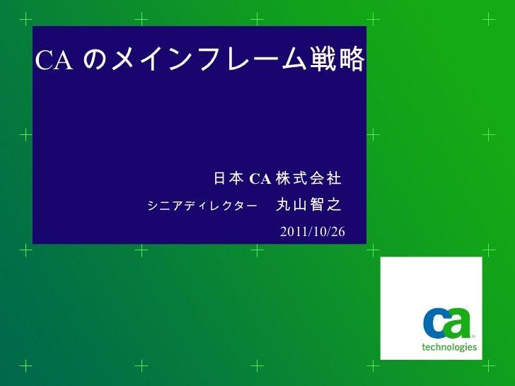 CA のメインフレーム戦略 日本 CA 株式会社 シニアディレクター  丸山智之 <ul><li>2011/10/26 </li></ul>