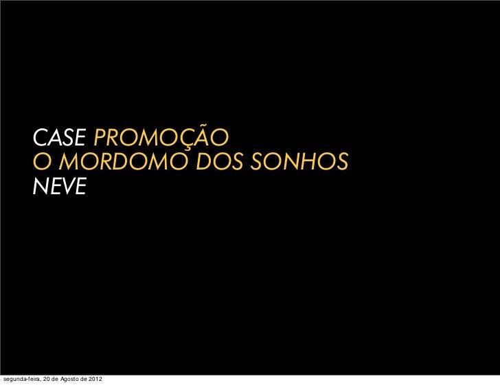 CASE PROMOÇÃO          O MORDOMO DOS SONHOS          NEVEsegunda-feira, 20 de Agosto de 2012