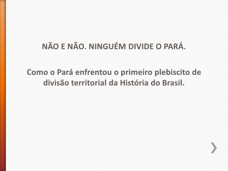 NÃO E NÃO. NINGUÉM DIVIDE O PARÁ.Como o Pará enfrentou o primeiro plebiscito de   divisão territorial da História do Brasil.