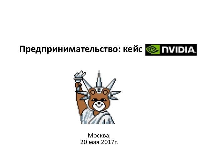 Предпринимательство: кейс NVIDIA Москва, 20 мая 2017г.