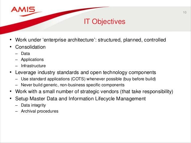 10 IT Objectives • Work under 'enterprise architecture': structured, planned, controlled • Consolidation – Data – Applicat...