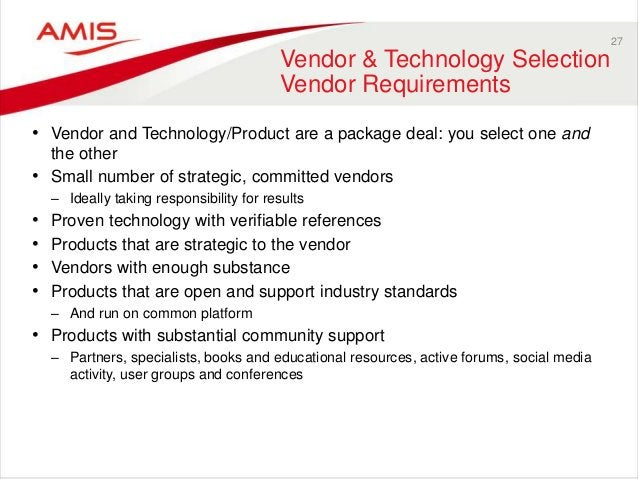27 Vendor & Technology Selection Vendor Requirements • Vendor and Technology/Product are a package deal: you select one an...