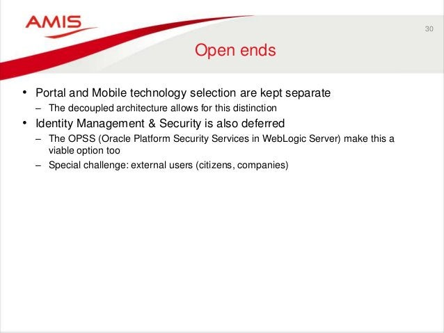 30 Open ends • Portal and Mobile technology selection are kept separate – The decoupled architecture allows for this disti...
