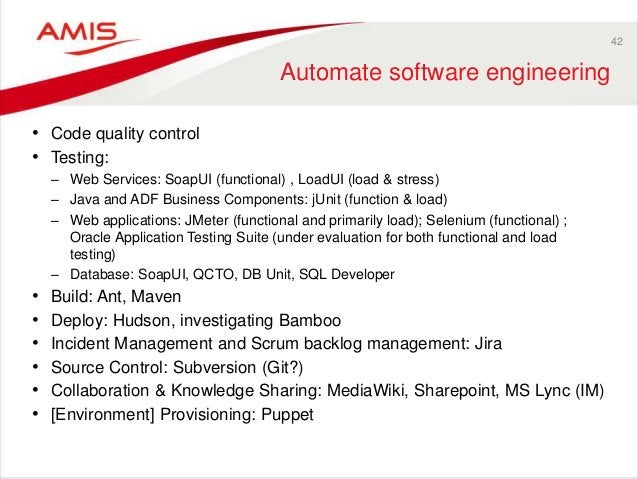 42 Automate software engineering • Code quality control • Testing: – Web Services: SoapUI (functional) , LoadUI (load & st...