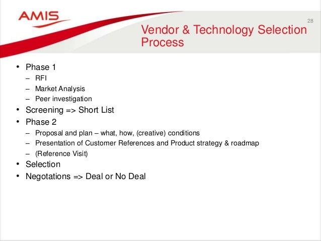 28 Vendor & Technology Selection Process • Phase 1 – RFI – Market Analysis – Peer investigation • Screening => Short List ...