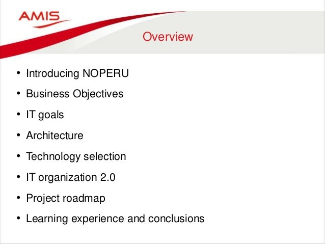 Overview • Introducing NOPERU • Business Objectives • IT goals • Architecture • Technology selection • IT organization 2.0...