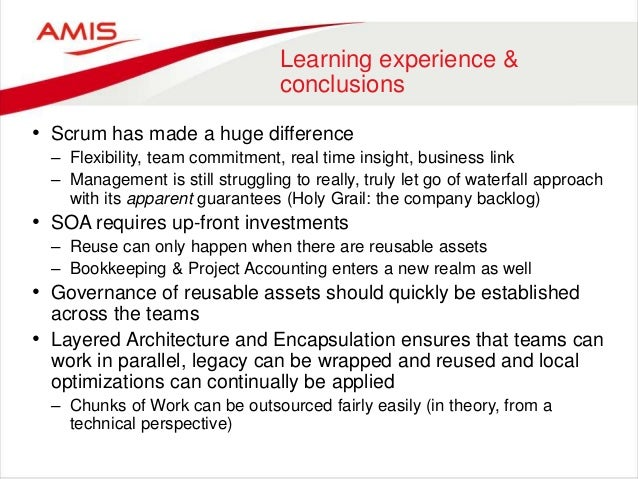 Learning experience & conclusions • Scrum has made a huge difference – Flexibility, team commitment, real time insight, bu...