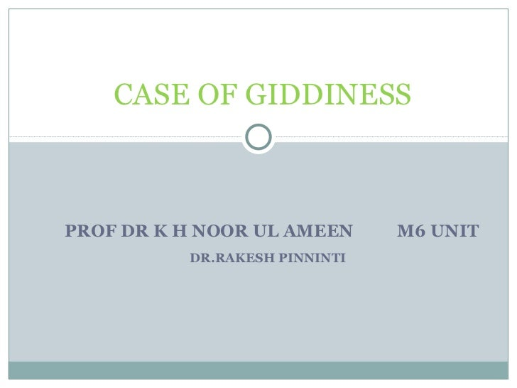PROF DR K H NOOR UL AMEEN  M6 UNIT DR.RAKESH PINNINTI  CASE OF GIDDINESS