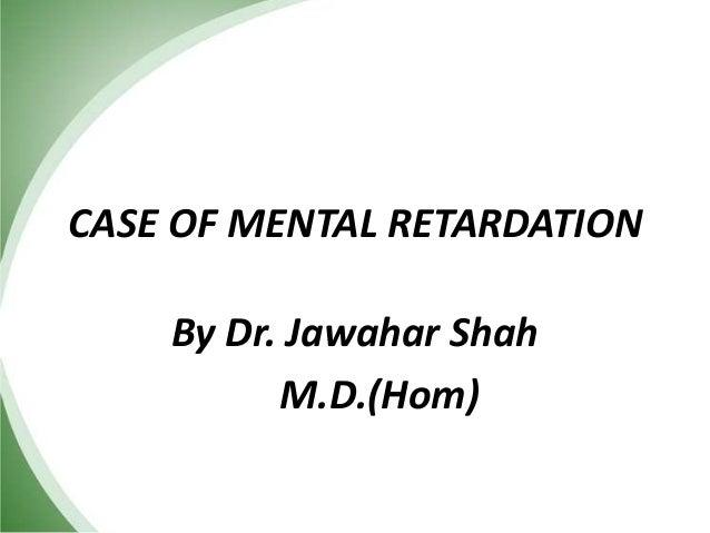 CASE OF MENTAL RETARDATION By Dr. Jawahar Shah M.D.(Hom)