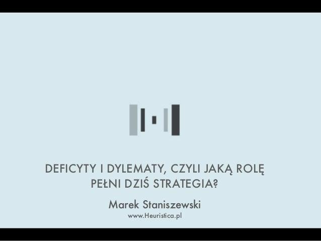 Marek Staniszewski www.Heuristica.pl DEFICYTY I DYLEMATY, CZYLI JAKĄ ROLĘ PEŁNI DZIŚ STRATEGIA?