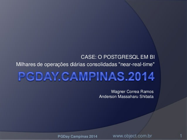 """CASE: O POSTGRESQL EM BI Milhares de operações diárias consolidadas """"near-real-time"""" PGDay Campinas 2014 www.object.com.br..."""