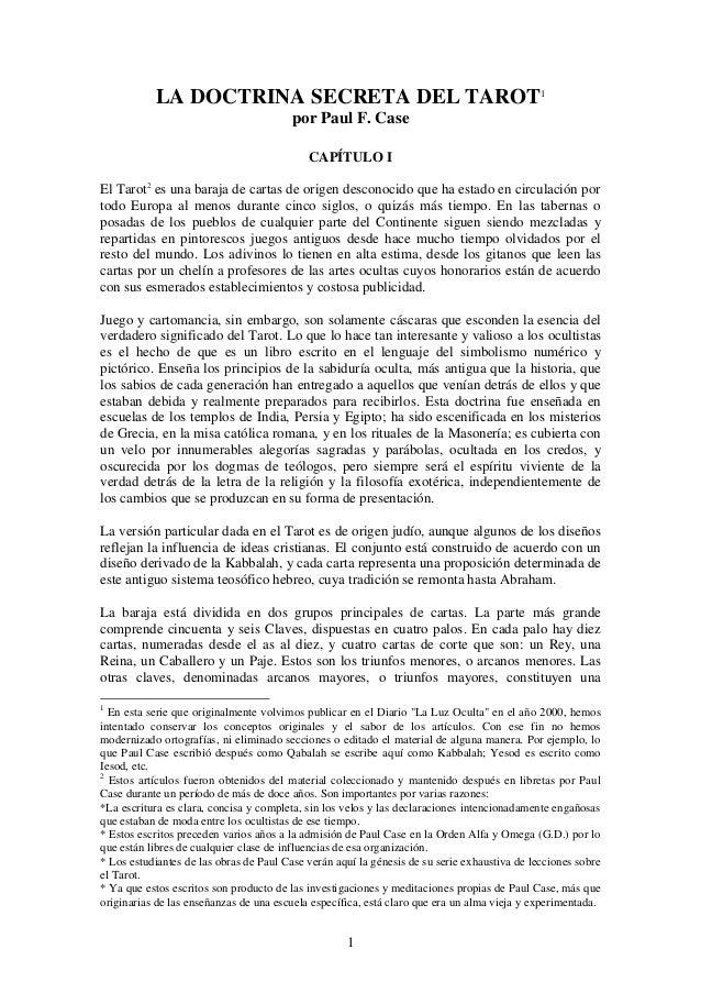 LA DOCTRINA SECRETA DEL TAROT1 por Paul F. Case CAPÍTULO I El Tarot2 es una baraja de cartas de origen desconocido que ha ...