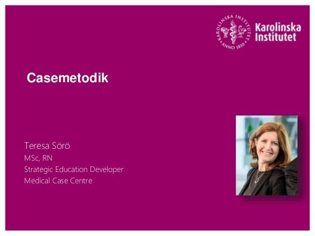 Casemetodik Teresa Sörö MSc, RN Strategic Education Developer Medical Case Centre