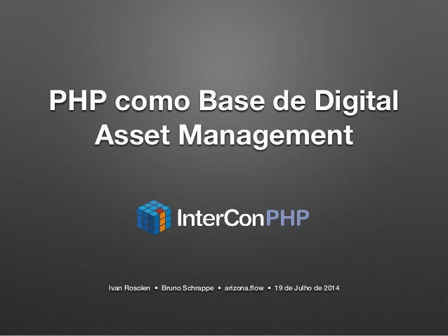 PHP como Base de Digital  Asset Management  Ivan Rosolen • Bruno Schrappe • arizona.flow • 19 de Julho de 2014
